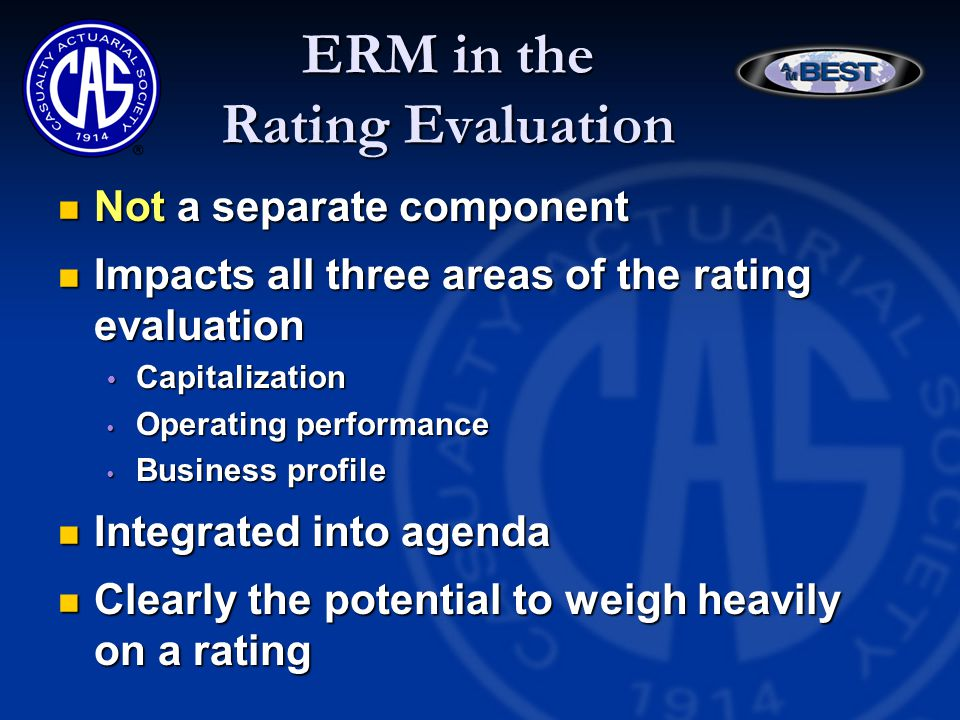ERM in the Rating Evaluation Not a separate component Not a separate component Impacts all three areas of the rating evaluation Impacts all three areas of the rating evaluation  Capitalization  Operating performance  Business profile Integrated into agenda Integrated into agenda Clearly the potential to weigh heavily on a rating Clearly the potential to weigh heavily on a rating