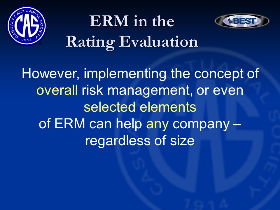 ERM in the Rating Evaluation However, implementing the concept of overall risk management, or even selected elements of ERM can help any company – regardless of size