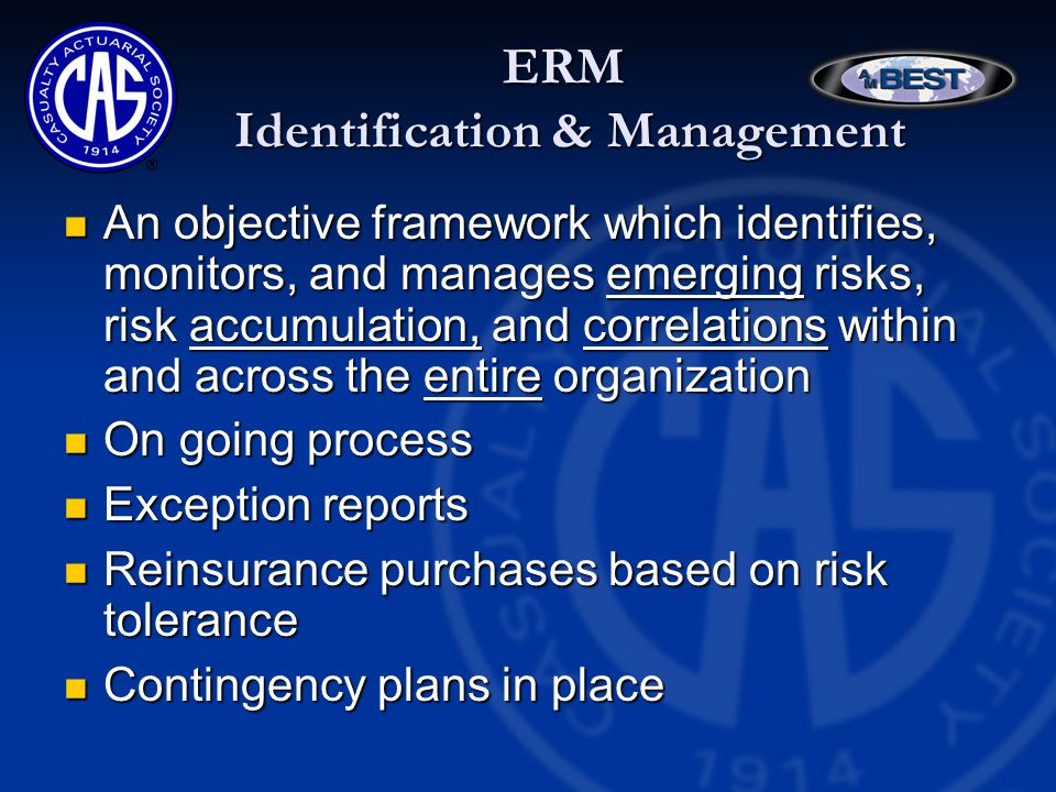 ERM Identification & Management An objective framework which identifies, monitors, and manages emerging risks, risk accumulation, and correlations within and across the entire organization An objective framework which identifies, monitors, and manages emerging risks, risk accumulation, and correlations within and across the entire organization On going process On going process Exception reports Exception reports Reinsurance purchases based on risk tolerance Reinsurance purchases based on risk tolerance Contingency plans in place Contingency plans in place