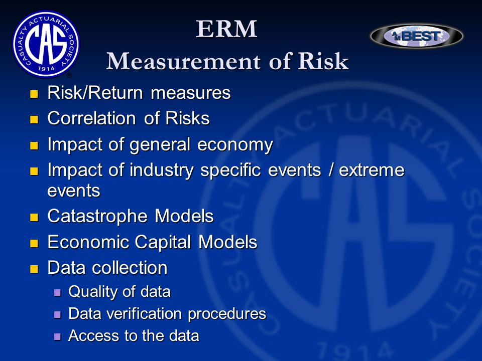 ERM Measurement of Risk Risk/Return measures Risk/Return measures Correlation of Risks Correlation of Risks Impact of general economy Impact of general economy Impact of industry specific events / extreme events Impact of industry specific events / extreme events Catastrophe Models Catastrophe Models Economic Capital Models Economic Capital Models Data collection Data collection Quality of data Quality of data Data verification procedures Data verification procedures Access to the data Access to the data