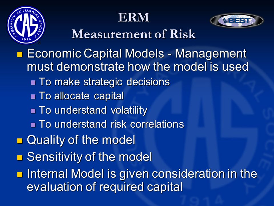 ERM Measurement of Risk Economic Capital Models - Management must demonstrate how the model is used Economic Capital Models - Management must demonstrate how the model is used To make strategic decisions To make strategic decisions To allocate capital To allocate capital To understand volatility To understand volatility To understand risk correlations To understand risk correlations Quality of the model Quality of the model Sensitivity of the model Sensitivity of the model Internal Model is given consideration in the evaluation of required capital Internal Model is given consideration in the evaluation of required capital