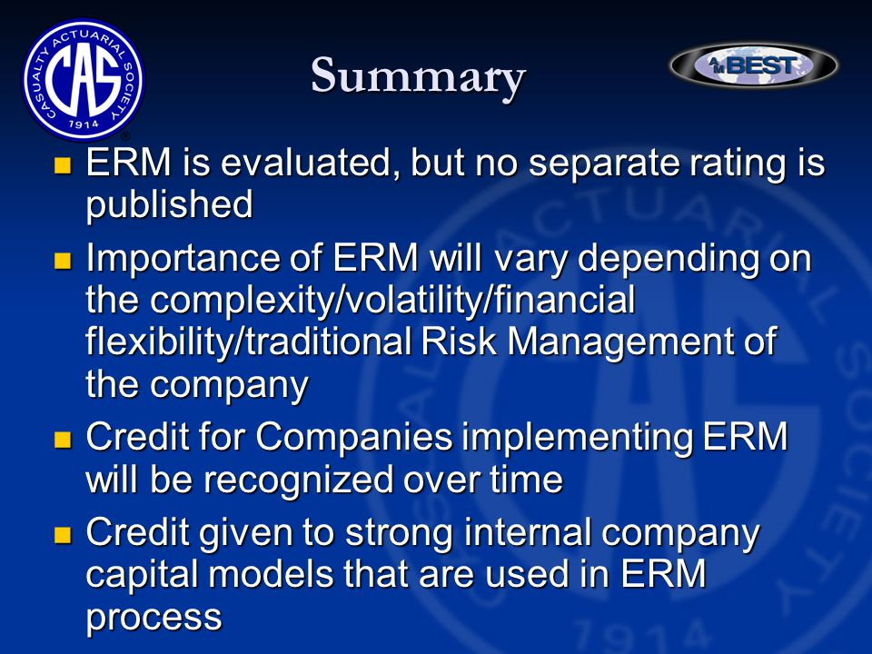Summary ERM is evaluated, but no separate rating is published ERM is evaluated, but no separate rating is published Importance of ERM will vary depending on the complexity/volatility/financial flexibility/traditional Risk Management of the company Importance of ERM will vary depending on the complexity/volatility/financial flexibility/traditional Risk Management of the company Credit for Companies implementing ERM will be recognized over time Credit for Companies implementing ERM will be recognized over time Credit given to strong internal company capital models that are used in ERM process Credit given to strong internal company capital models that are used in ERM process