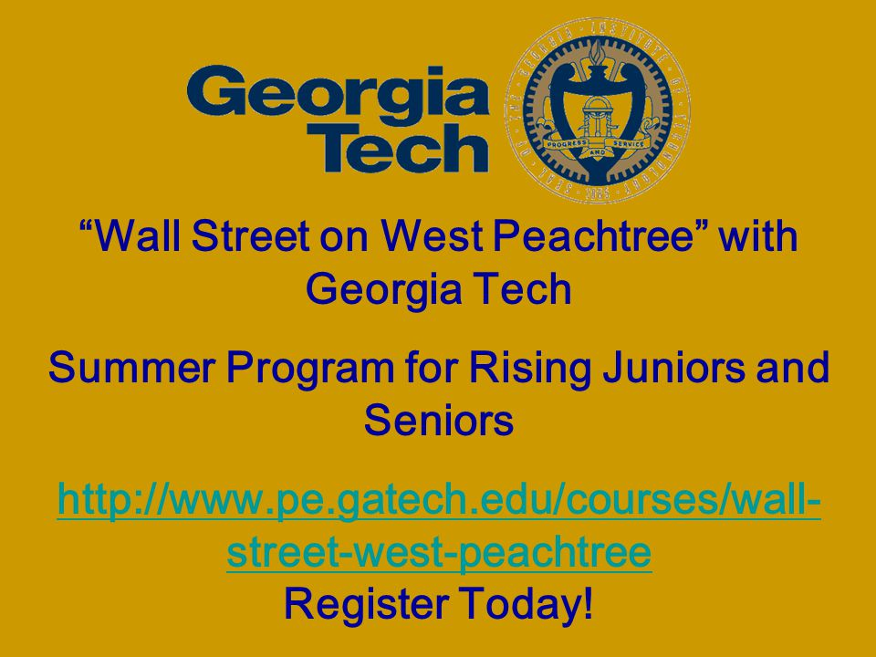 Wall Street on West Peachtree with Georgia Tech Summer Program for Rising Juniors and Seniors http://www.pe.gatech.edu/courses/wall- street-west-peachtree http://www.pe.gatech.edu/courses/wall- street-west-peachtree Register Today!