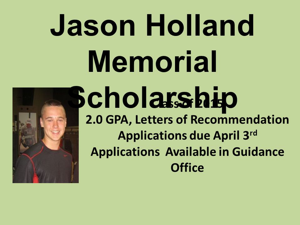 Class of 2015 2.0 GPA, Letters of Recommendation Applications due April 3 rd Applications Available in Guidance Office Jason Holland Memorial Scholarship
