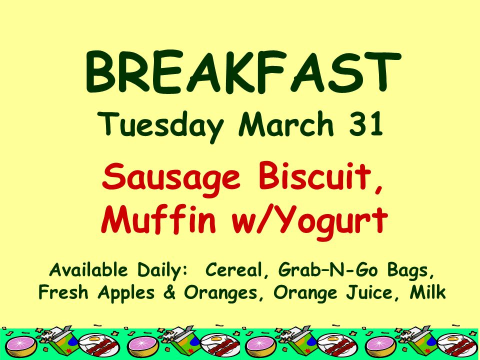 BREAKFAST Tuesday March 31 Available Daily: Cereal, Grab–N-Go Bags, Fresh Apples & Oranges, Orange Juice, Milk Sausage Biscuit, Muffin w/Yogurt