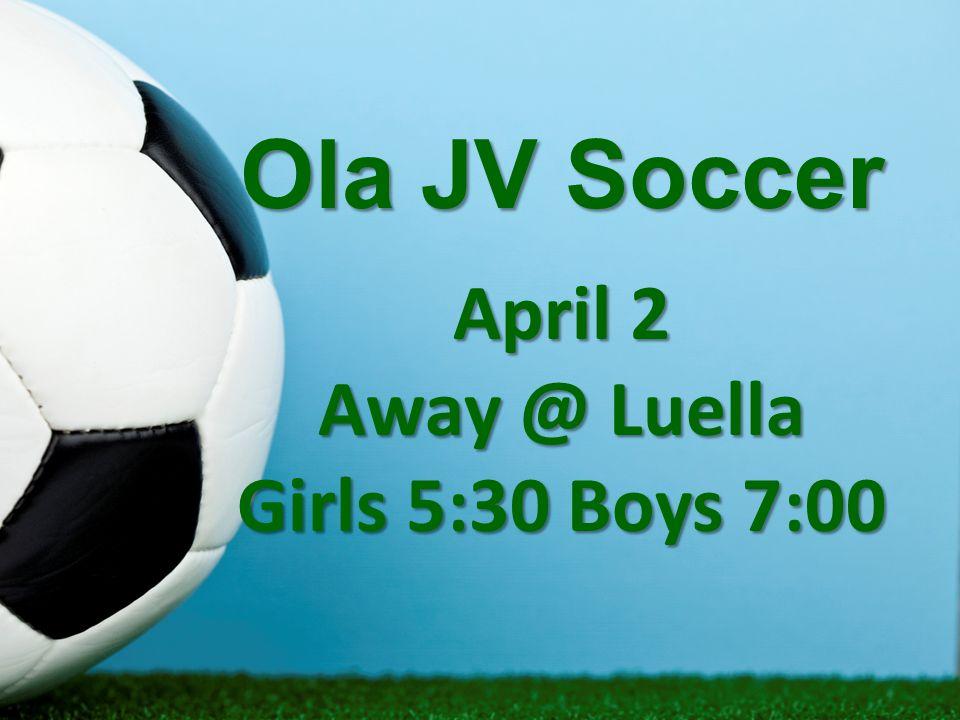 Ola JV Soccer April 2 Away @ Luella Girls 5:30 Boys 7:00