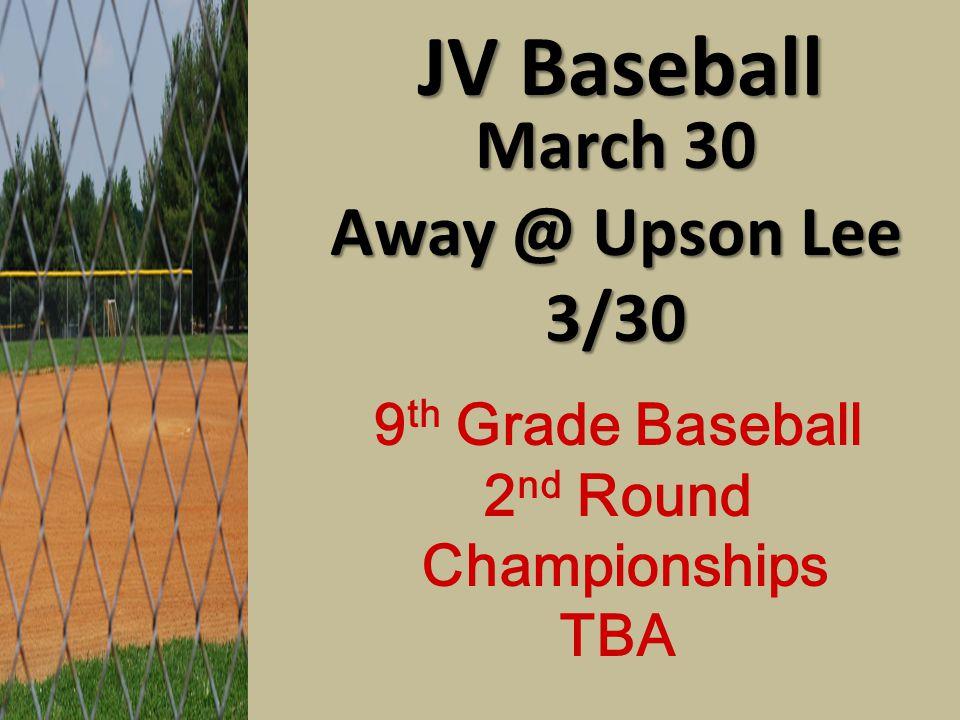 JV Baseball March 30 Away @ Upson Lee 3/30 9 th Grade Baseball 2 nd Round Championships TBA