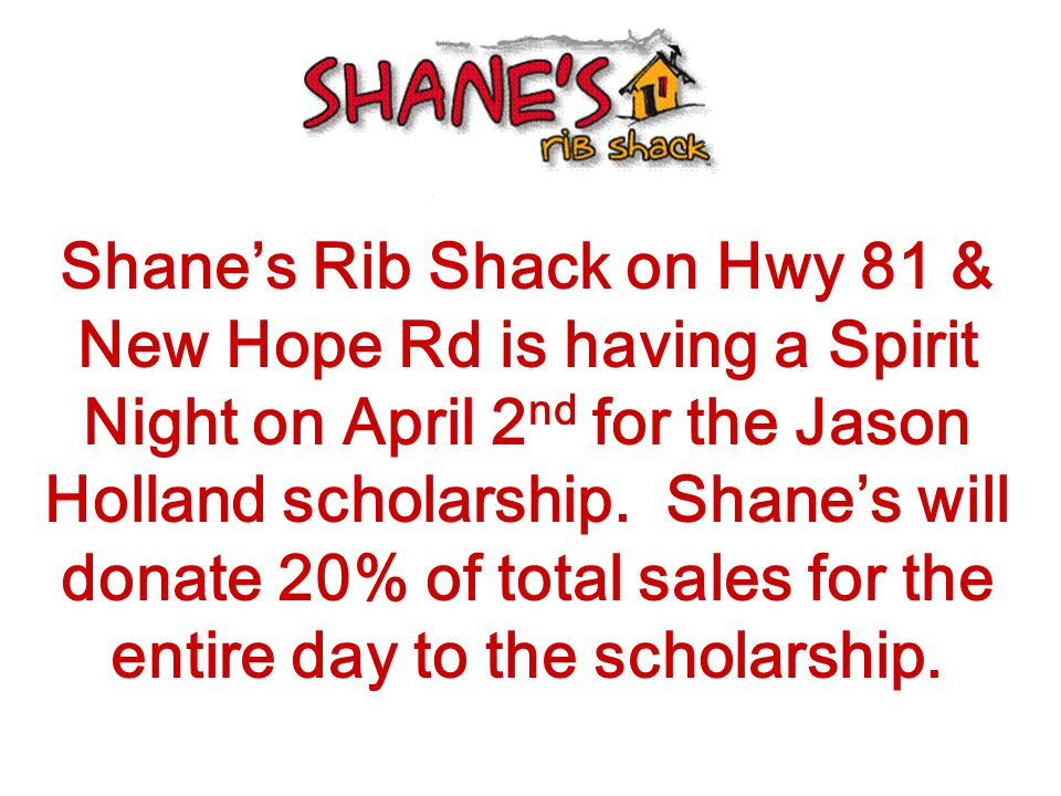 Shane's Rib Shack on Hwy 81 & New Hope Rd is having a Spirit Night on April 2 nd for the Jason Holland scholarship.