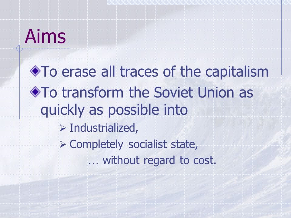 Aims To erase all traces of the capitalism To transform the Soviet Union as quickly as possible into  Industrialized,  Completely socialist state, … without regard to cost.