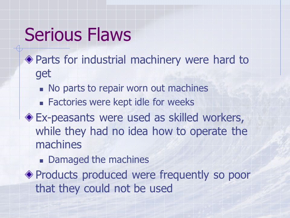 Serious Flaws Parts for industrial machinery were hard to get No parts to repair worn out machines Factories were kept idle for weeks Ex-peasants were used as skilled workers, while they had no idea how to operate the machines Damaged the machines Products produced were frequently so poor that they could not be used