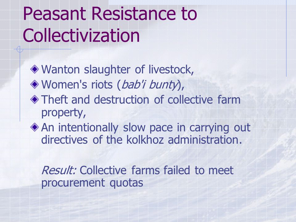 Peasant Resistance to Collectivization Wanton slaughter of livestock, Women s riots (bab i bunty), Theft and destruction of collective farm property, An intentionally slow pace in carrying out directives of the kolkhoz administration.