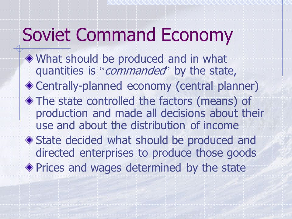 Soviet Command Economy What should be produced and in what quantities is commanded by the state, Centrally-planned economy (central planner) The state controlled the factors (means) of production and made all decisions about their use and about the distribution of income State decided what should be produced and directed enterprises to produce those goods Prices and wages determined by the state