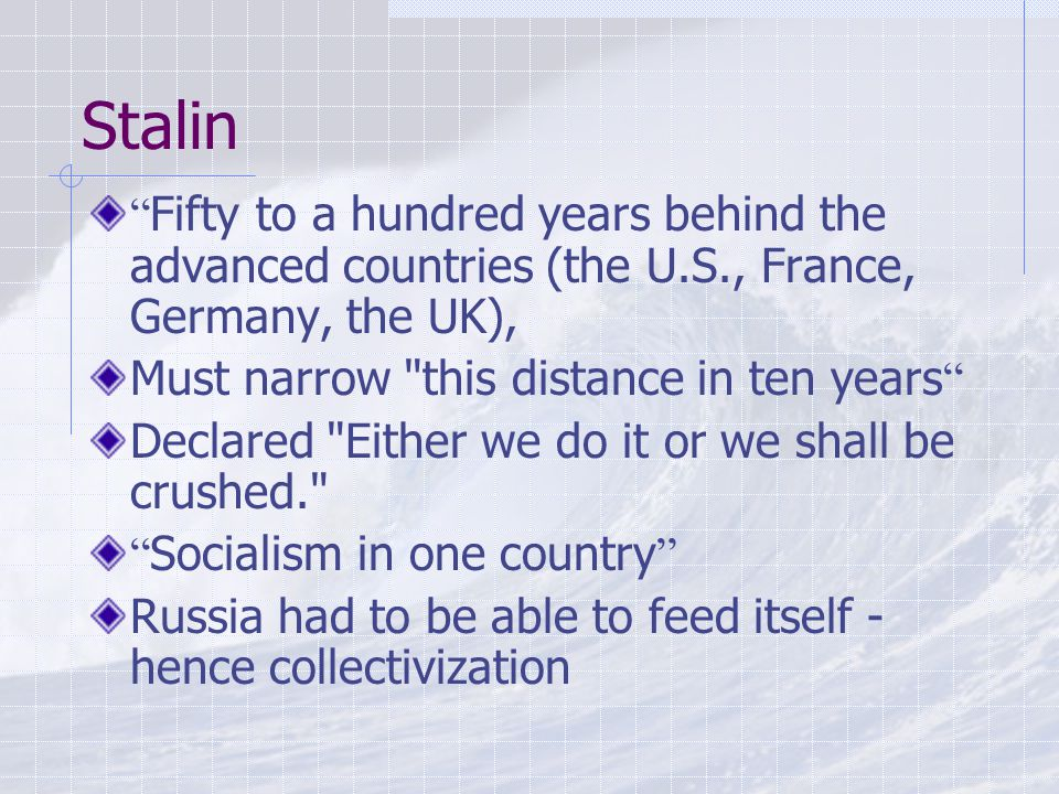 Stalin Fifty to a hundred years behind the advanced countries (the U.S., France, Germany, the UK), Must narrow this distance in ten years Declared Either we do it or we shall be crushed. Socialism in one country Russia had to be able to feed itself - hence collectivization