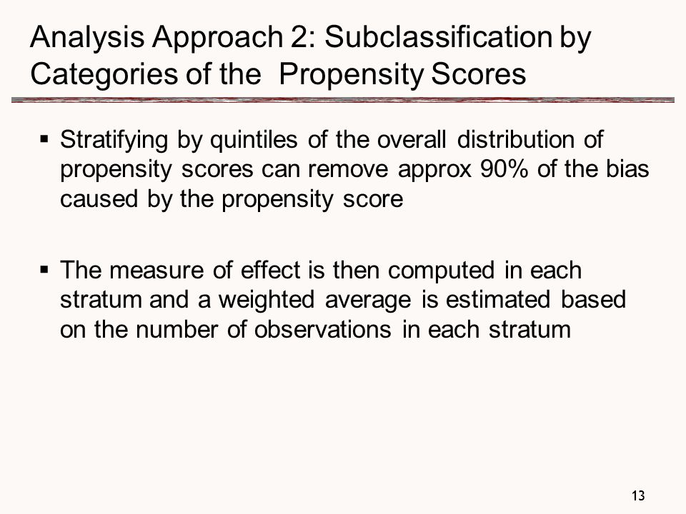 13 Analysis Approach 2: Subclassification by Categories of the Propensity Scores  Stratifying by quintiles of the overall distribution of propensity scores can remove approx 90% of the bias caused by the propensity score  The measure of effect is then computed in each stratum and a weighted average is estimated based on the number of observations in each stratum 13