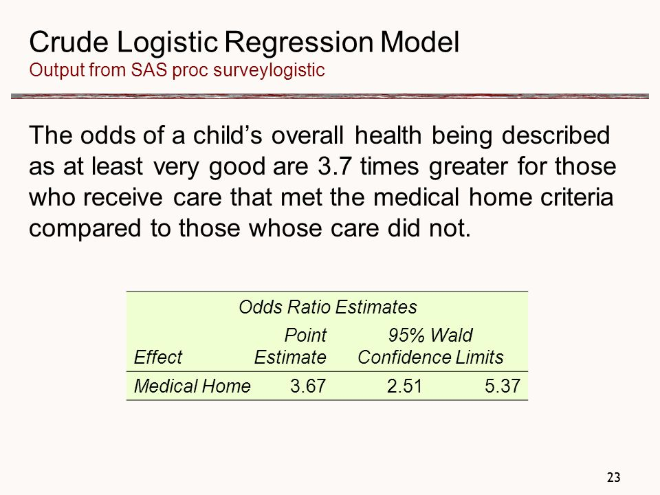 23 Crude Logistic Regression Model Output from SAS proc surveylogistic The odds of a child's overall health being described as at least very good are 3.7 times greater for those who receive care that met the medical home criteria compared to those whose care did not.