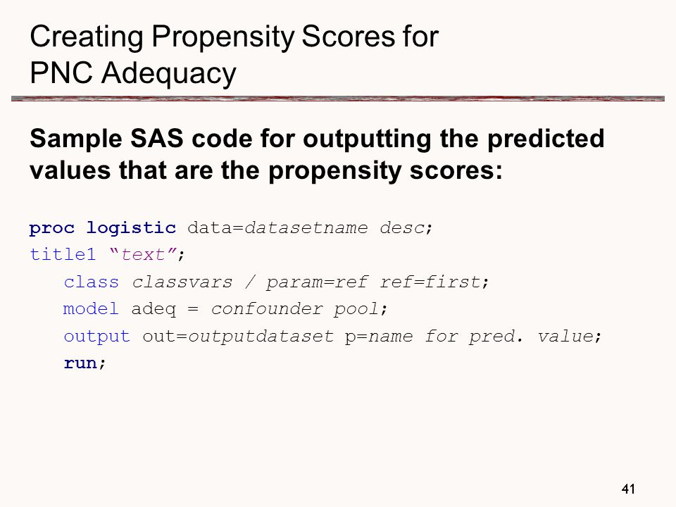 41 Creating Propensity Scores for PNC Adequacy Sample SAS code for outputting the predicted values that are the propensity scores: proc logistic data=datasetname desc; title1 text ; class classvars / param=ref ref=first; model adeq = confounder pool; output out=outputdataset p=name for pred.
