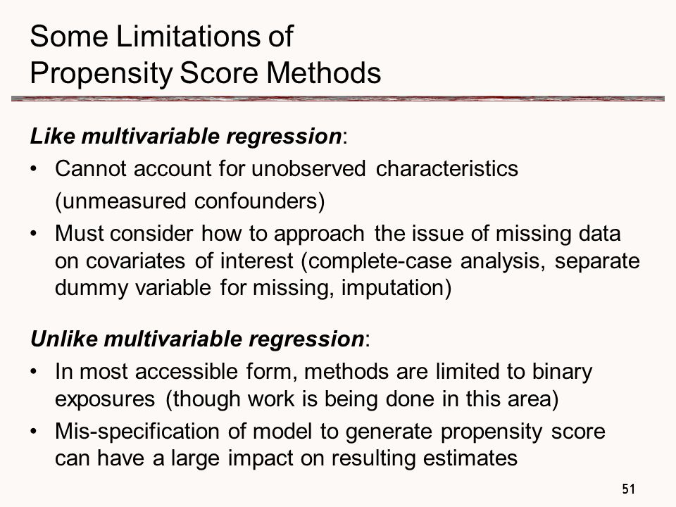 51 Some Limitations of Propensity Score Methods Like multivariable regression: Cannot account for unobserved characteristics (unmeasured confounders) Must consider how to approach the issue of missing data on covariates of interest (complete-case analysis, separate dummy variable for missing, imputation) Unlike multivariable regression: In most accessible form, methods are limited to binary exposures (though work is being done in this area) Mis-specification of model to generate propensity score can have a large impact on resulting estimates 51