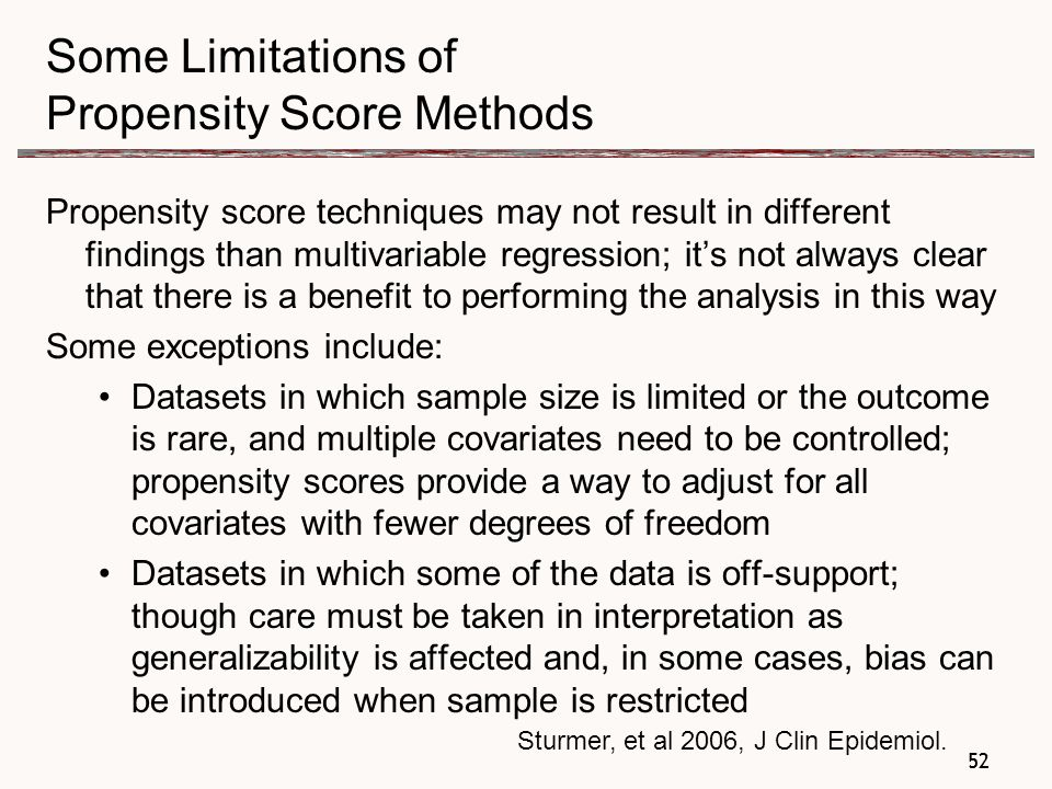 52 Some Limitations of Propensity Score Methods Propensity score techniques may not result in different findings than multivariable regression; it's not always clear that there is a benefit to performing the analysis in this way Some exceptions include: Datasets in which sample size is limited or the outcome is rare, and multiple covariates need to be controlled; propensity scores provide a way to adjust for all covariates with fewer degrees of freedom Datasets in which some of the data is off-support; though care must be taken in interpretation as generalizability is affected and, in some cases, bias can be introduced when sample is restricted 52 Sturmer, et al 2006, J Clin Epidemiol.
