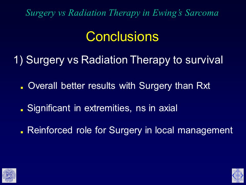 Surgery vs Radiation Therapy in Ewing's Sarcoma Conclusions. Overall better results with Surgery than Rxt. Significant in extremities, ns in axial. Re