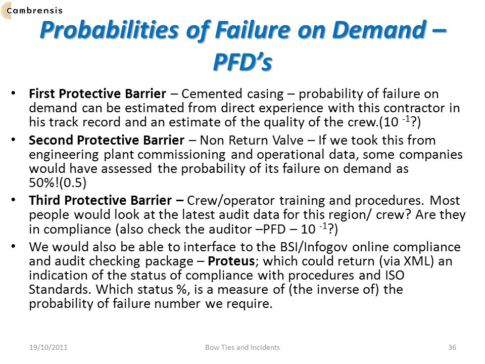 Probabilities of Failure on Demand – PFD's First Protective Barrier – Cemented casing – probability of failure on demand can be estimated from direct experience with this contractor in his track record and an estimate of the quality of the crew.(10 -1 ?) Second Protective Barrier – Non Return Valve – If we took this from engineering plant commissioning and operational data, some companies would have assessed the probability of its failure on demand as 50%!(0.5) Third Protective Barrier – Crew/operator training and procedures.