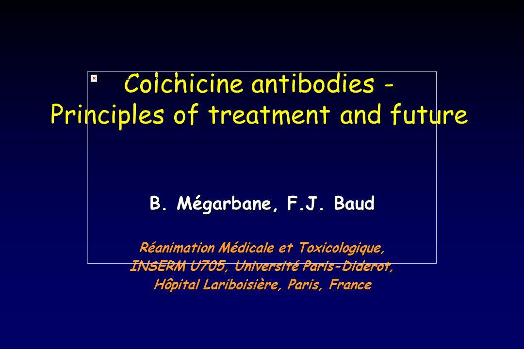 Colchicine antibodies - Principles of treatment and future B. Mégarbane, F.J. Baud Réanimation Médicale et Toxicologique, INSERM U705, Université Pari