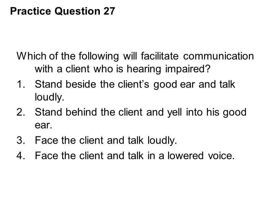 Practice Question 27 Which of the following will facilitate communication with a client who is hearing impaired? 1.Stand beside the client's good ear