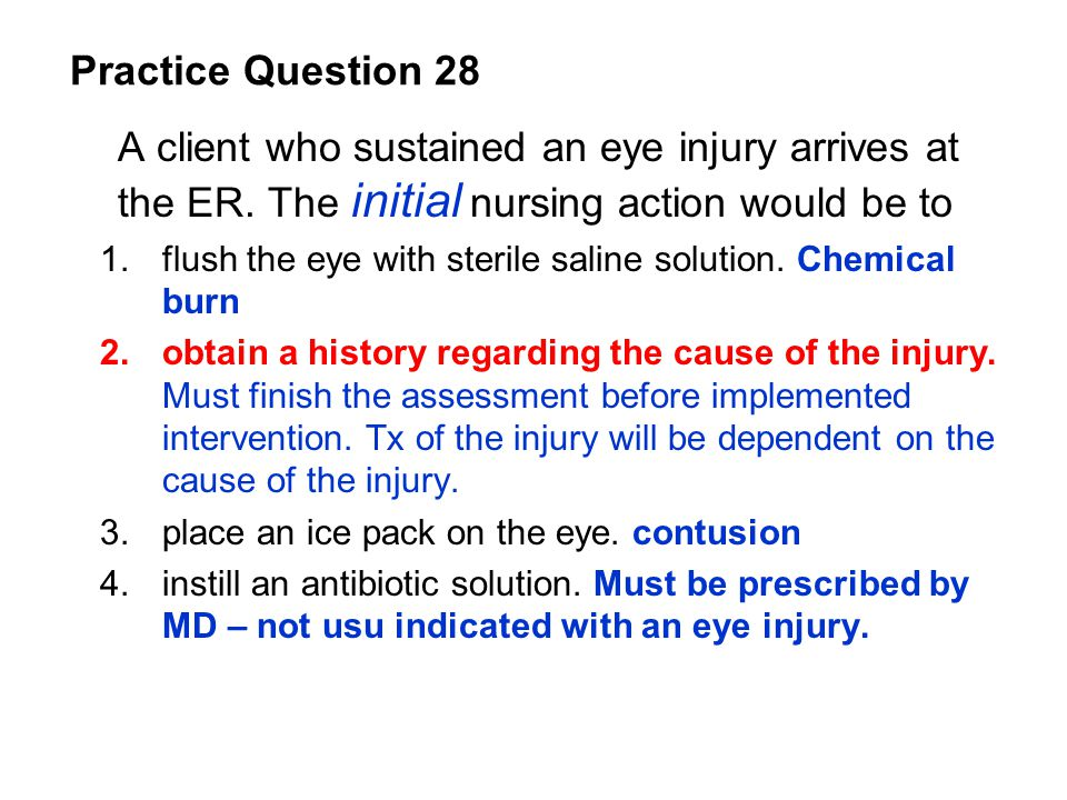 A client who sustained an eye injury arrives at the ER. The initial nursing action would be to 1.flush the eye with sterile saline solution. Chemical