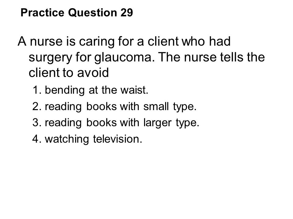 Practice Question 29 A nurse is caring for a client who had surgery for glaucoma. The nurse tells the client to avoid 1. bending at the waist. 2. read