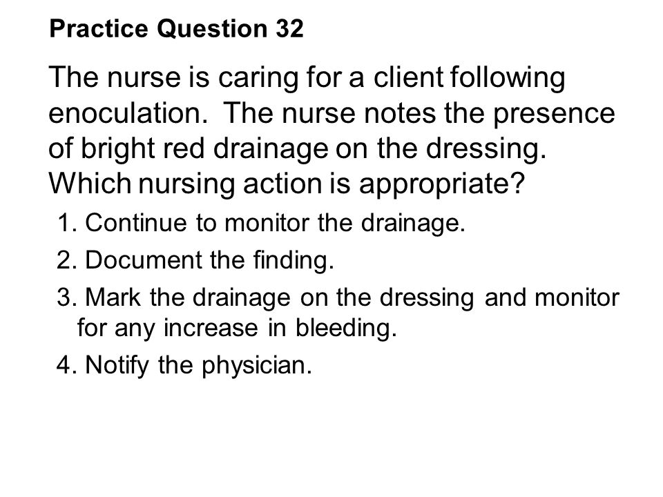 Practice Question 32 The nurse is caring for a client following enoculation. The nurse notes the presence of bright red drainage on the dressing. Whic