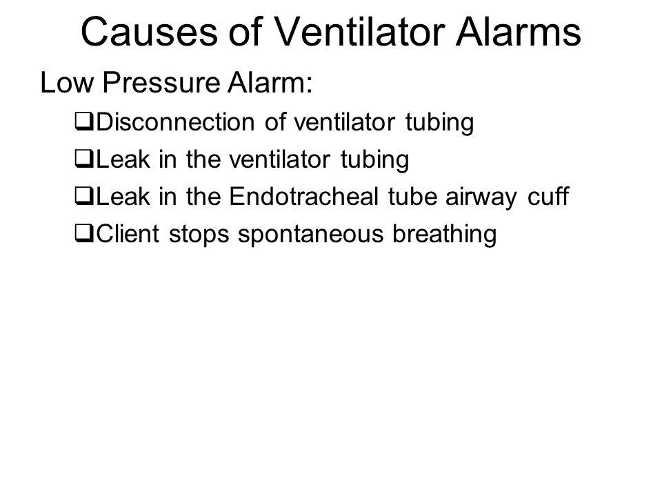 Causes of Ventilator Alarms Low Pressure Alarm:  Disconnection of ventilator tubing  Leak in the ventilator tubing  Leak in the Endotracheal tube a