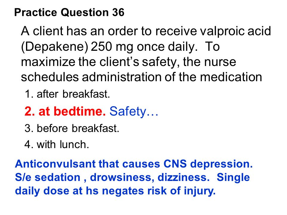 A client has an order to receive valproic acid (Depakene) 250 mg once daily. To maximize the client's safety, the nurse schedules administration of th