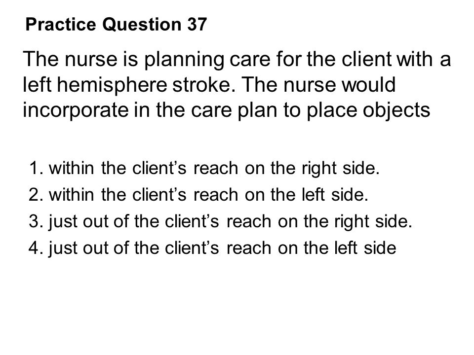 Practice Question 37 The nurse is planning care for the client with a left hemisphere stroke. The nurse would incorporate in the care plan to place ob