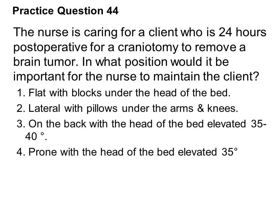 Practice Question 44 The nurse is caring for a client who is 24 hours postoperative for a craniotomy to remove a brain tumor. In what position would i