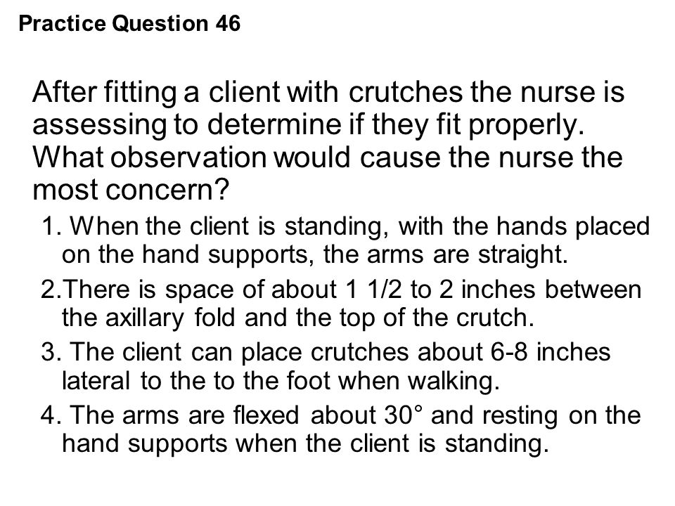 Practice Question 46 After fitting a client with crutches the nurse is assessing to determine if they fit properly. What observation would cause the n