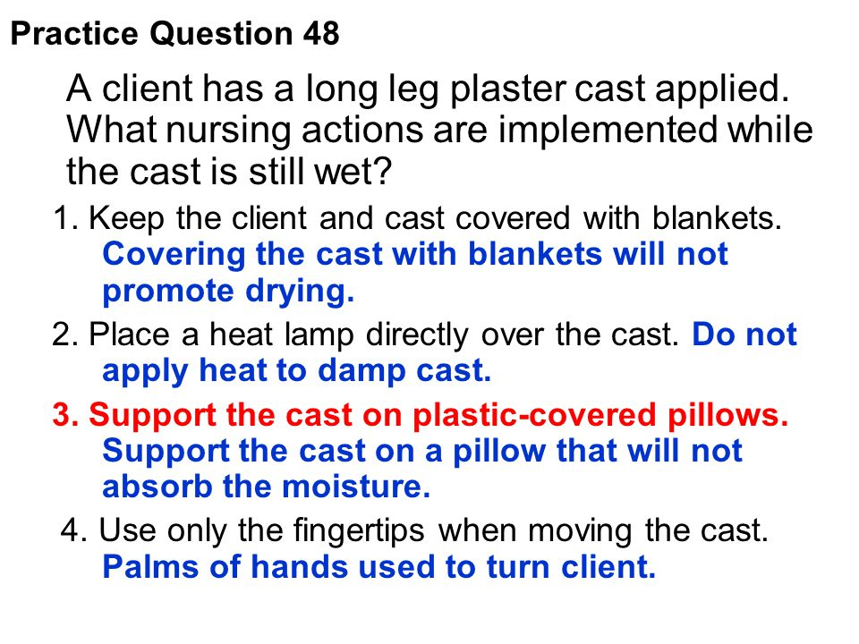 A client has a long leg plaster cast applied. What nursing actions are implemented while the cast is still wet? 1. Keep the client and cast covered wi