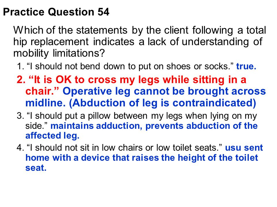 """Which of the statements by the client following a total hip replacement indicates a lack of understanding of mobility limitations? 1. """"I should not be"""