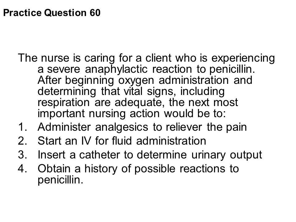 Practice Question 60 The nurse is caring for a client who is experiencing a severe anaphylactic reaction to penicillin. After beginning oxygen adminis