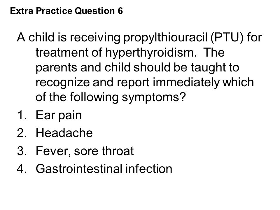 A child is receiving propylthiouracil (PTU) for treatment of hyperthyroidism. The parents and child should be taught to recognize and report immediate