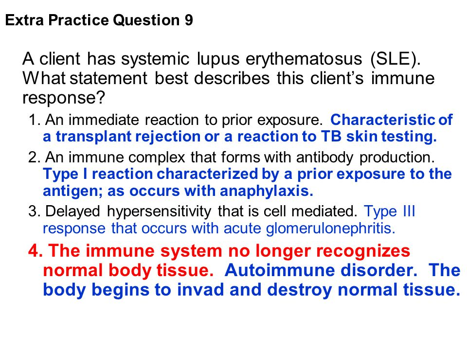 A client has systemic lupus erythematosus (SLE). What statement best describes this client's immune response? 1. An immediate reaction to prior exposu