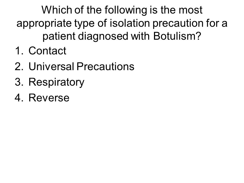 Which of the following is the most appropriate type of isolation precaution for a patient diagnosed with Botulism? 1.Contact 2.Universal Precautions 3