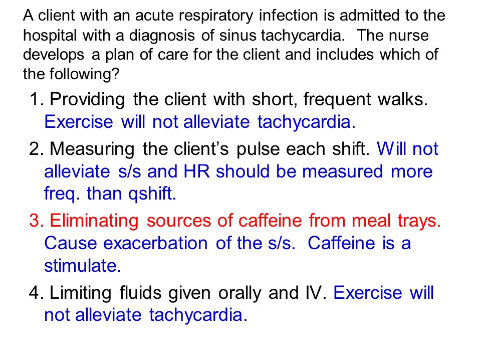 A client with an acute respiratory infection is admitted to the hospital with a diagnosis of sinus tachycardia. The nurse develops a plan of care for