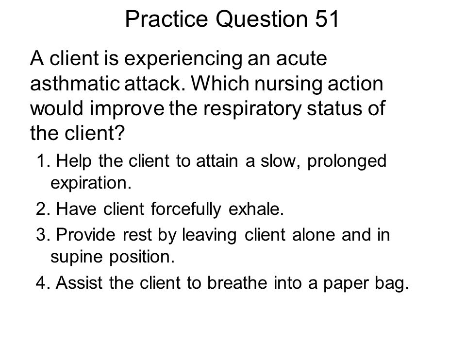 Practice Question 51 A client is experiencing an acute asthmatic attack. Which nursing action would improve the respiratory status of the client? 1. H