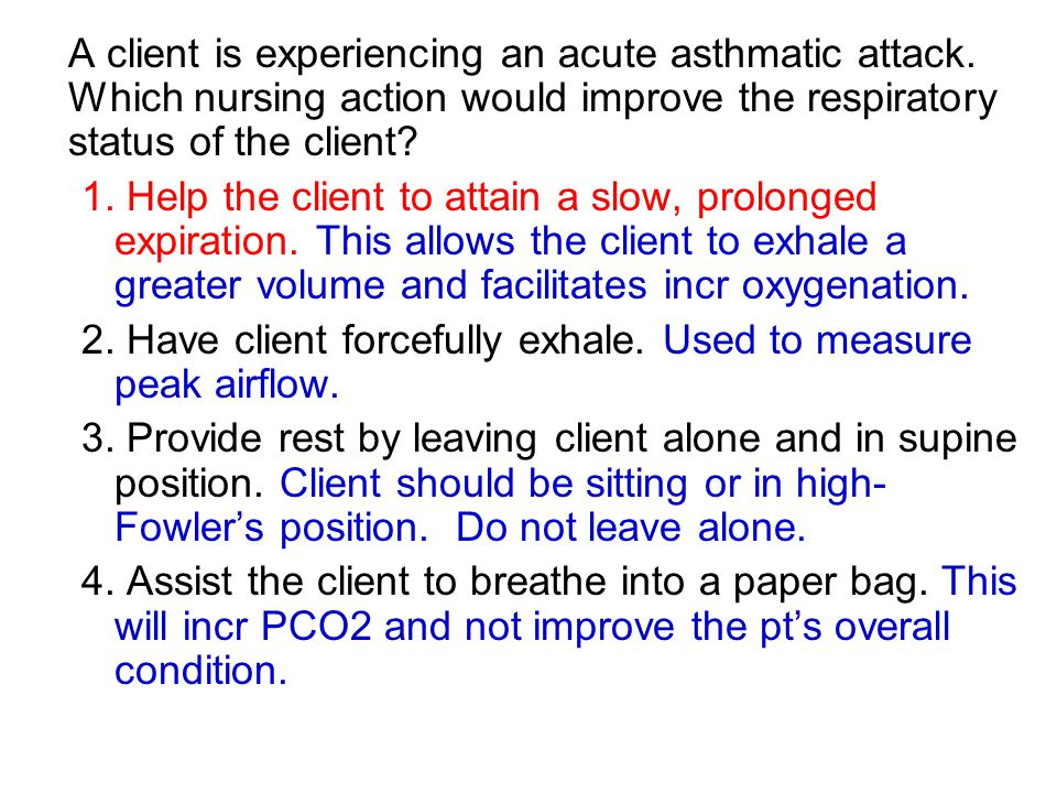 A client is experiencing an acute asthmatic attack. Which nursing action would improve the respiratory status of the client? 1. Help the client to att