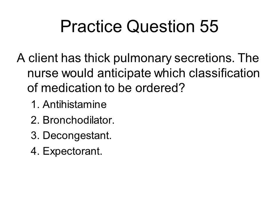 Practice Question 55 A client has thick pulmonary secretions. The nurse would anticipate which classification of medication to be ordered? 1. Antihist