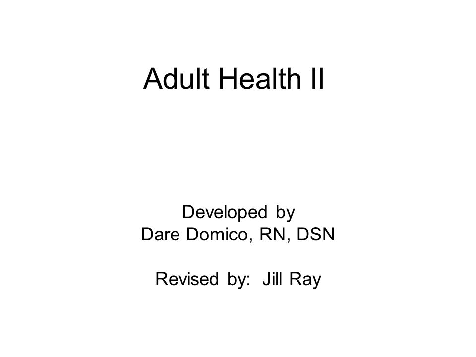 Adult Health II Developed by Dare Domico, RN, DSN Revised by: Jill Ray