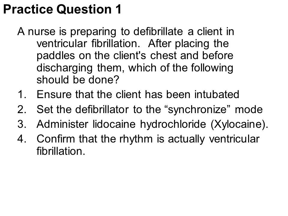 Practice Question 1 A nurse is preparing to defibrillate a client in ventricular fibrillation. After placing the paddles on the client's chest and bef