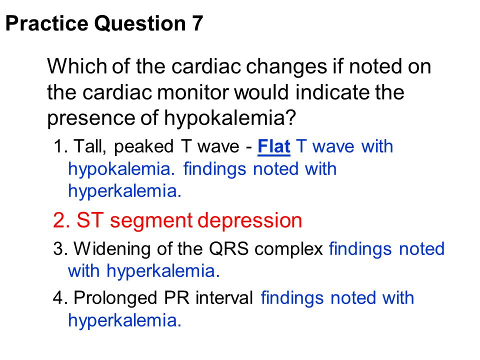 Which of the cardiac changes if noted on the cardiac monitor would indicate the presence of hypokalemia? 1. Tall, peaked T wave - Flat T wave with hyp