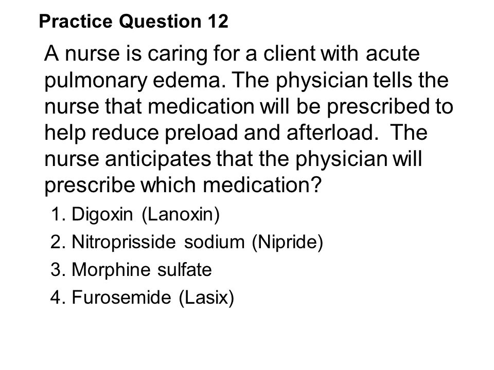 Practice Question 12 A nurse is caring for a client with acute pulmonary edema. The physician tells the nurse that medication will be prescribed to he