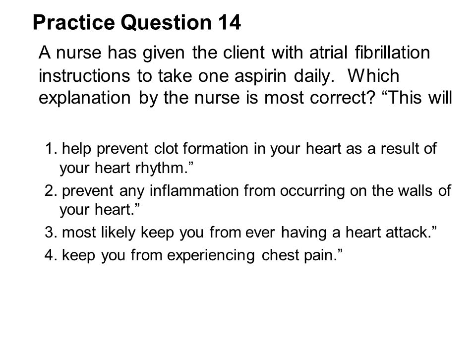 Practice Question 14 A nurse has given the client with atrial fibrillation instructions to take one aspirin daily. Which explanation by the nurse is m
