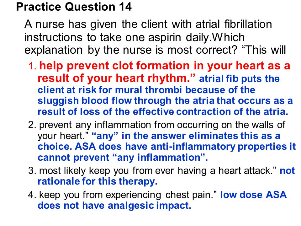 """A nurse has given the client with atrial fibrillation instructions to take one aspirin daily.Which explanation by the nurse is most correct? """"This wil"""
